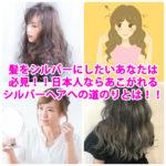 髪をシルバーにしたいあなたは必見!!日本人ならあこがれるシルバーヘアへの道のりとは!!!